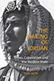 The Making of Jordan: Tribes, Colonialism and the Modern State