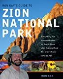 Ron Kays Guide to Zion National Park: Everything You Always Wanted to Know About Zion National Park But Didnt Know Who to Ask