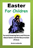 img - for Kids Readings: Easter for Children - Fun and Amazing Facts and Pictures About Easter and the Resurrection of Jesus (Young Readers Books Series) book / textbook / text book