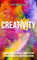 Creativity: Discover How To Unlock Your Creative Genius And Release The Power Within (improve Your Creative Thinking Skills With Genius Training Techniques ... For Boosting Your Cognitive Brain Power)