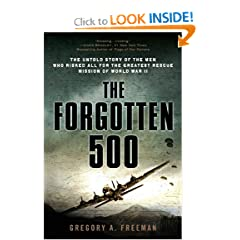 The Forgotten 500: The Untold Story of the Men Who Risked All for the Greatest Rescue Mission of World War II by Gregory A. Freeman