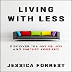 Living with Less: Discover the Joy of Less and Simplify Your Life | Jessica Forrest