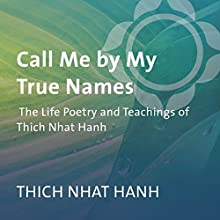 Call Me by My True Names: The Life Poetry and Teachings of Thich Nhat Hanh  by Thich Nhat Hanh Narrated by Thich Nhat Hanh