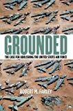 Grounded: The Case for Abolishing the United States Air Force (Studies in Conflict, Diplomacy and Peace)