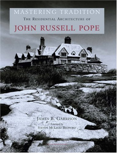 Mastering Tradition: The Residential Architecture of John Russell Pope (American Architects)