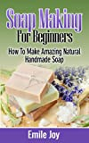 Soap Making For Beginners: How To Make Amazing Natural Handmade Soap (FREE BONUS INCLUDED) (Soap Making, How To Make Soap, Soap Making Books Book 1)