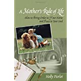 A Mothers Rule of Life: How to Bring Order to Your Home and Peace to Your Soulby Holly Pierlot