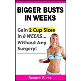 Bigger Busts In Weeks - Gain 2 Cup Sizes In 8 Weeks Without Any Surgery! (How to Get Bigger Breasts Naturally) ~ Bernice Burns