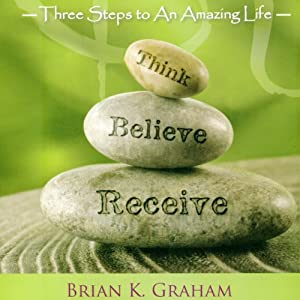 Think, Believe, Receive: Three Steps to an Amazing Life | [Brian K. Graham]
