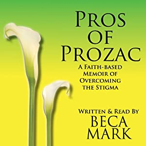 Pros of Prozac: A Faith-Based Memoir of Overcoming the Stigma | [Beca Mark]