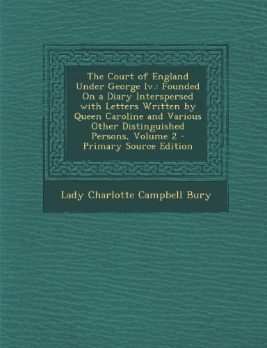 The Court of England Under George IV.: Founded on a Diary Interspersed with Letters Written by Queen Caroline and Various Other Distinguished Persons, Volume 2 - Primary Source Edition