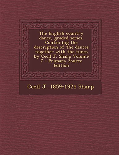 The English Country Dance, Graded Series. Containing the Description of the Dances Together with the Tunes by Cecil J. Sharp Volume 7 - Primary Source