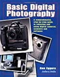 Basic Digital Photography: A Comprehensive Step-by-Step Guide to Selecting and Using Digital Cameras, Scanners and Software