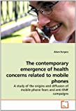 img - for The contemporary emergence of health concerns related to mobile phones: A study of the origins and diffusion of mobile phone fears and anti-EMF campaigns book / textbook / text book