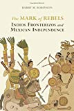 The Mark of Rebels: Indios Fronterizos and Mexican Independence (Atlantic Crossings)