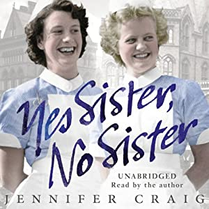 Yes Sister, No Sister: My Life as a Trainee Nurse in 1950s Yorkshire | [Jennifer Craig]