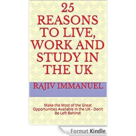 "25 Reasons to Live, Work and Study in the UK: Make the Most of the Great Opportunities Available in the UK - Don't Be Left Behind! (Rajiv Immanuel's ""Preparing ... You For UK Life"" Series) (English Edition)"
