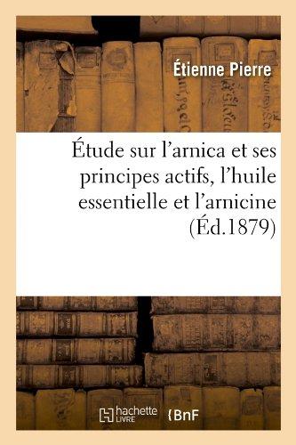 Etude Sur L'Arnica Et Ses Principes Actifs, L'Huile Essentielle Et L'Arnicine, (Ed.1879) (Sciences)