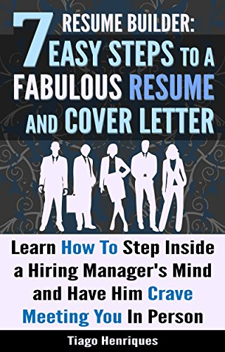 Resume Builder: 7 Easy Steps to a Fabulous Resume and Cover Letter: Learn How to Step Inside a Hiring Manager's Mind and Have Him Crave Meeting You in Person