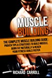 Muscle Building: The Complete Muscle Building Guide - Proven Tips & Strategies To Build Muscle, Burn Fat Naturally & Reach Your Fitness Goals Faster (Gain ... Diet, Weight Loss, Supplements, Superfoods)