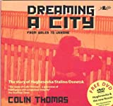 Colin Thomas Dreaming a City: From Wales to Ukraine - The Story of Hughesovka Stalino Donetsk (Book & DVD)