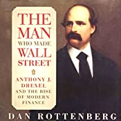 The Man Who Made Wall Street: Anthony J. Drexel and the Rise of Modern Finance | [Dan Rottenberg]