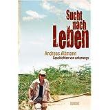 """Sucht nach Leben: Geschichten von unterwegsvon """"Andreas Altmann"""""""