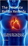 The 5-Minute Reflux Remedy: Learn About the Top Natural Remedies for Resolving Reflux