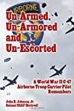 John R. Johnson Jr. Un-Armed, Un-Armored and Un-Escorted: A World War II C-47 Airborne Troop Carrier Pilot Remembers