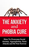 The Anxiety and Phobia Cure: How To Overcome Social Anxiety, Agoraphobia, Panic Attacks and Be Free Forever