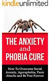 The Anxiety and Phobia Cure: How To Overcome Social Anxiety, Agoraphobia, Panic Attacks and Be Free Forever (English Edition)