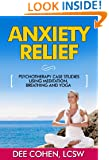 Anxiety Relief: Psychotherapy Case Studies Using Meditation, Breathing and Yoga (Anxiety Management, Stress Reduction Book. Breathing Exercises, Meditation ... Relaxation Tips, Anxiety Disorders)