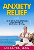 img - for Anxiety Relief: Psychotherapy Case Studies Using Meditation, Breathing and Yoga (Anxiety Management, Stress Reduction Book. Breathing Exercises, Meditation ... Relaxation Tips, Anxiety Disorders) book / textbook / text book