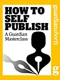 How to Self Publish: A Guardian Masterclass (Guardian Shorts Book 43)