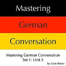 Mastering German Conversation Set 1: Unit 5 Audiobook by Scott Brians Narrated by Dr. Annette Brians