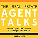 The Real Estate Agent Talks: So New Agents Can Succeed in the Tough Conversations Audiobook by Matt Parker Narrated by Sean Patrick Hopkins