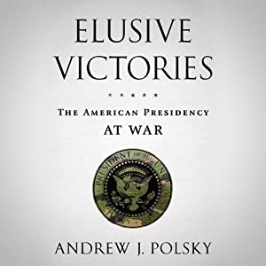 Elusive Victories: The American Presidency at War  | [Andrew J. Polsky]