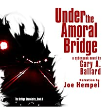 Under the Amoral Bridge: A Cyberpunk Novel: The Bridge Chronicles, Book 1 (       UNABRIDGED) by Gary A. Ballard Narrated by Joe Hempel