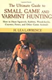 The Ultimate Guide to Small Game and Varmint Hunting: How to Hunt Squirrels, Rabbits, Hares, Woodchucks, Coyotes, Foxes and More