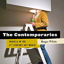 The Contemporaries: Travels in the 21st-Century Art World Audiobook by Roger White Narrated by Tom Parks