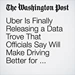 Uber Is Finally Releasing a Data Trove That Officials Say Will Make Driving Better for Everyone | Elizabeth Dwoskin,Faiz Siddiqui