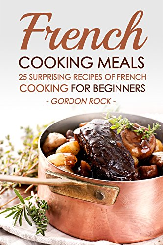 French Cooking Meals, 25 Surprising Recipes of French Cooking for Beginners: Delicious and Refine French Cuisine by Gordon Rock