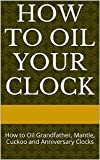 How to Oil Your Clock: How to Oil Grandfather, Mantle, Cuckoo and Anniversary Clocks