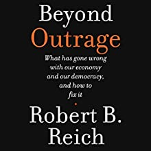 Beyond Outrage: What Has Gone Wrong with Our Economy and Our Democracy, and How to Fix Them (       UNABRIDGED) by Robert B. Reich Narrated by Robert B. Reich
