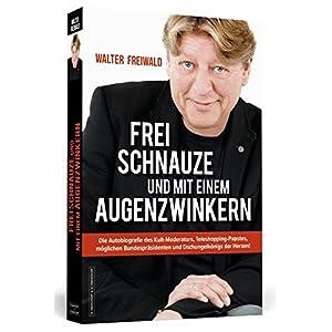 WALTER FREIWALD - Frei Schnauze und mit einem Augenzwinkern: Die Autobiografie des Kult-Moderators,