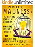 Perfect Madness: Escaping The Confines Of Conformity, Making The Impossible Possible And Redefining The Road To Success In Your Life! (English Edition)