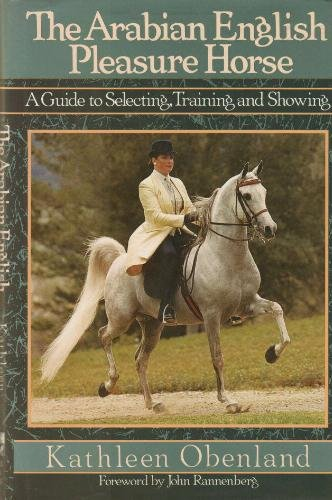 The Arabian English Pleasure Horse: A Guide to Selecting, Training and Showing