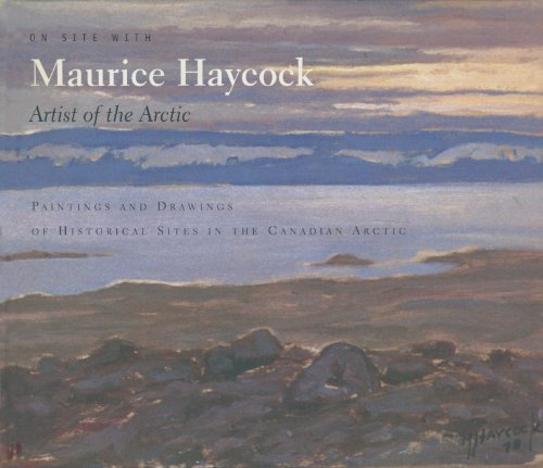 On Site With Maurice Haycock Artist of the Arctic: Paintings and Drawings of Historical Sites in the Canadian Arctic