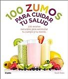 100 zumos para cuidar tu salud: 100 recetas naturales para estimular tu cuerpo y tu mente