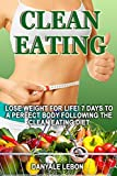 Clean Eating: Lose Weight for Life! 7 Days to a Perfect Body Following the Clean Eating Diet